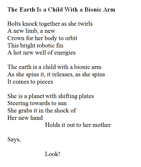 The Earth Is a Child With a Bionic Arm. Bolts knock together as she twirls A new limb, a new Crown for her body to orbit. This bright robotic fin, A hot new well of energies. The earth is a child with a bionic arm As she spins it, it releases, as she spins It comes to pieces. She is a planet with shifting plates Steering towards to sun. She grabs it in the shock of Her new hand Holds it out to her mother, Says, Look!